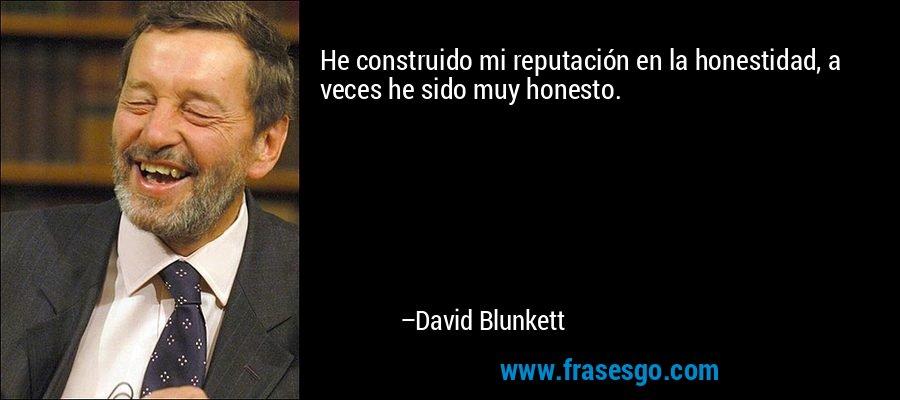 He construido mi reputación en la honestidad, a veces he sido muy honesto. – David Blunkett