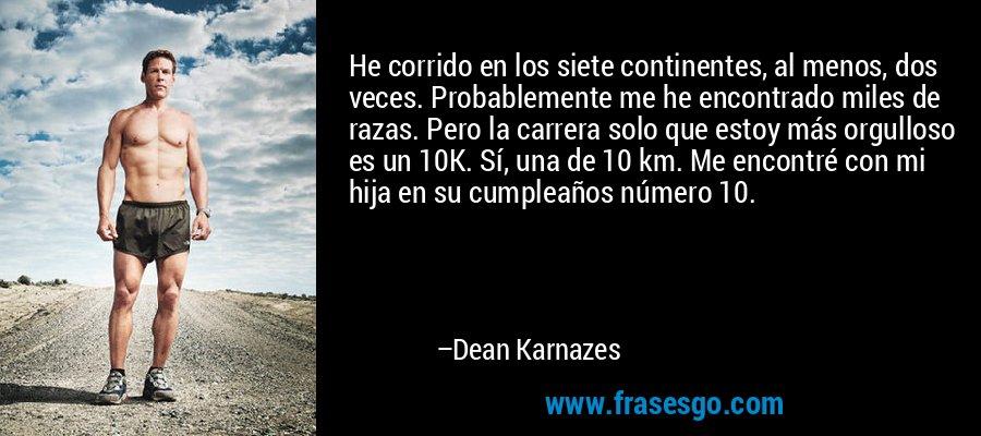 He corrido en los siete continentes, al menos, dos veces. Probablemente me he encontrado miles de razas. Pero la carrera solo que estoy más orgulloso es un 10K. Sí, una de 10 km. Me encontré con mi hija en su cumpleaños número 10. – Dean Karnazes