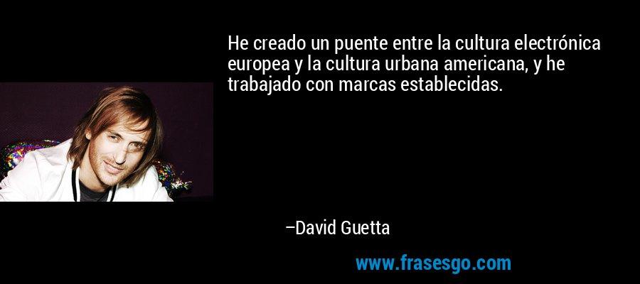 He creado un puente entre la cultura electrónica europea y la cultura urbana americana, y he trabajado con marcas establecidas. – David Guetta