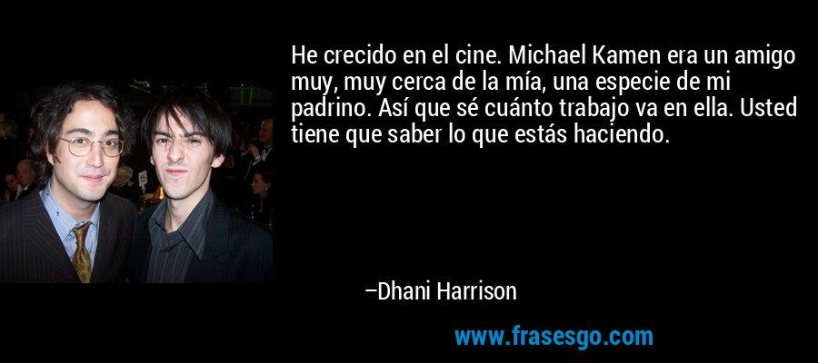 He crecido en el cine. Michael Kamen era un amigo muy, muy cerca de la mía, una especie de mi padrino. Así que sé cuánto trabajo va en ella. Usted tiene que saber lo que estás haciendo. – Dhani Harrison