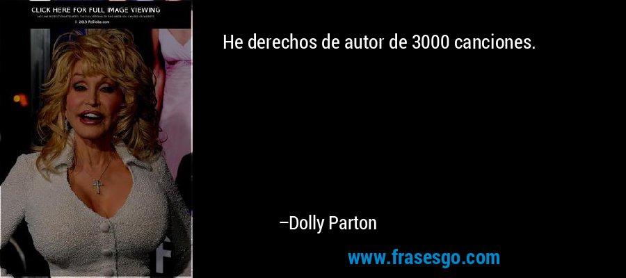 He derechos de autor de 3000 canciones. – Dolly Parton