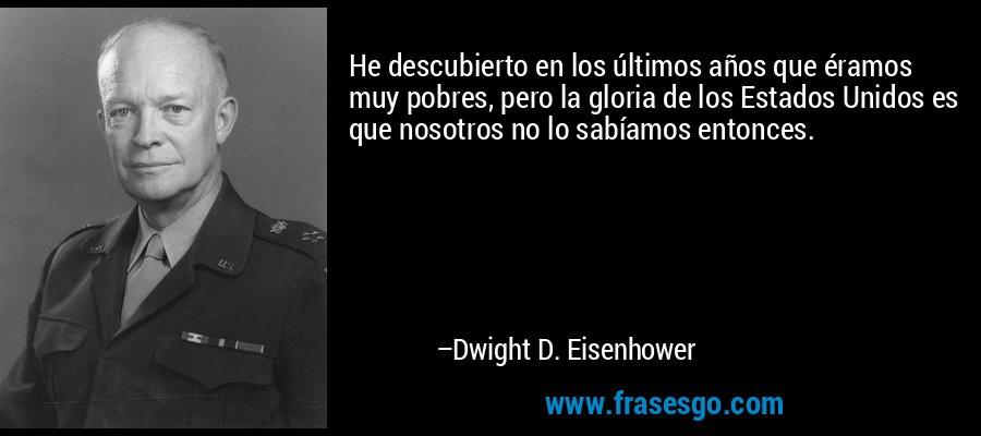 He descubierto en los últimos años que éramos muy pobres, pero la gloria de los Estados Unidos es que nosotros no lo sabíamos entonces. – Dwight D. Eisenhower