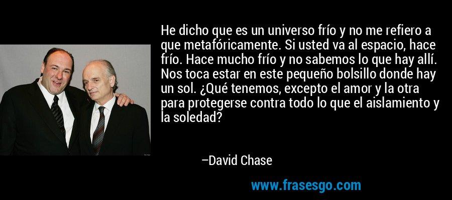 He dicho que es un universo frío y no me refiero a que metafóricamente. Si usted va al espacio, hace frío. Hace mucho frío y no sabemos lo que hay allí. Nos toca estar en este pequeño bolsillo donde hay un sol. ¿Qué tenemos, excepto el amor y la otra para protegerse contra todo lo que el aislamiento y la soledad? – David Chase