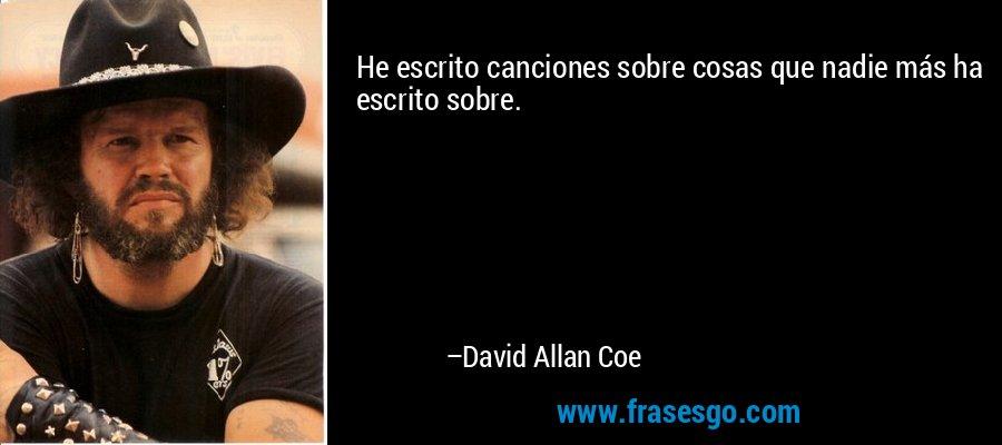 He escrito canciones sobre cosas que nadie más ha escrito sobre. – David Allan Coe
