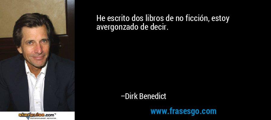 He escrito dos libros de no ficción, estoy avergonzado de decir. – Dirk Benedict