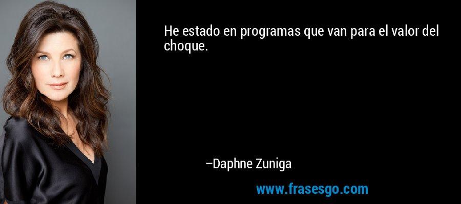 He estado en programas que van para el valor del choque. – Daphne Zuniga