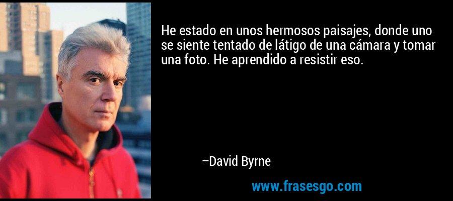 He estado en unos hermosos paisajes, donde uno se siente tentado de látigo de una cámara y tomar una foto. He aprendido a resistir eso. – David Byrne