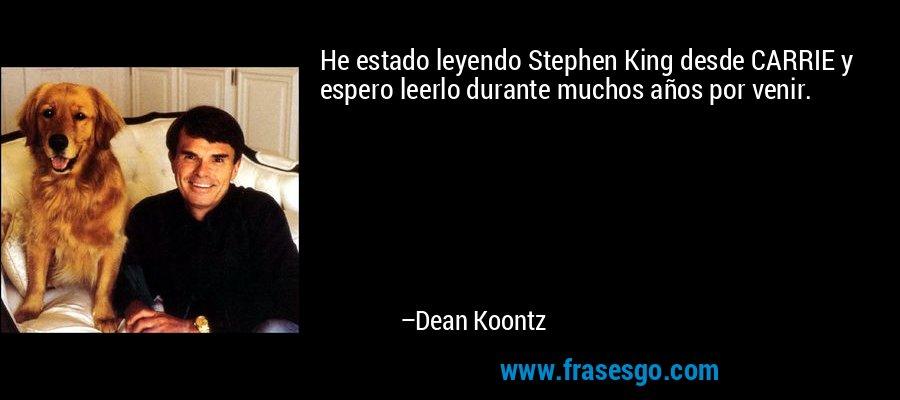 He estado leyendo Stephen King desde CARRIE y espero leerlo durante muchos años por venir. – Dean Koontz