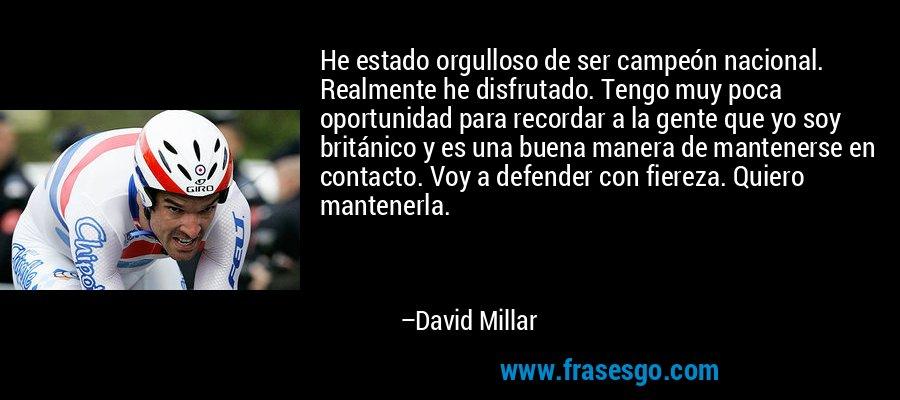 He estado orgulloso de ser campeón nacional. Realmente he disfrutado. Tengo muy poca oportunidad para recordar a la gente que yo soy británico y es una buena manera de mantenerse en contacto. Voy a defender con fiereza. Quiero mantenerla. – David Millar