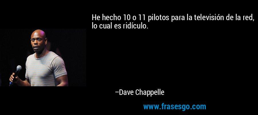 He hecho 10 o 11 pilotos para la televisión de la red, lo cual es ridículo. – Dave Chappelle