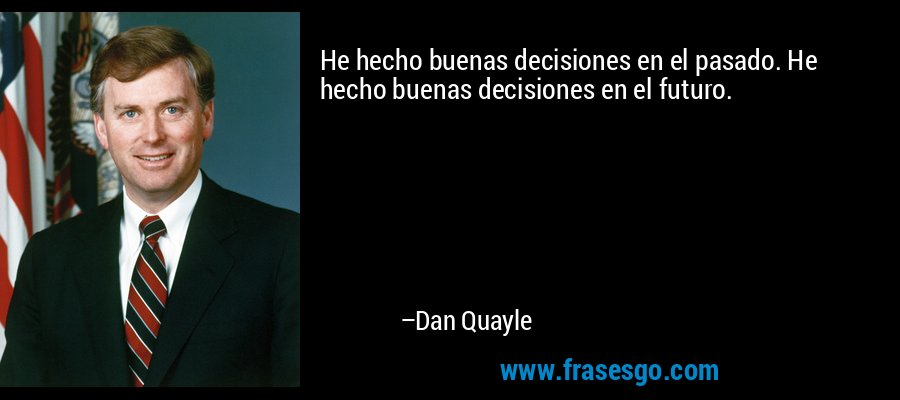 He hecho buenas decisiones en el pasado. He hecho buenas decisiones en el futuro. – Dan Quayle