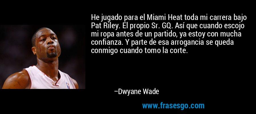 He jugado para el Miami Heat toda mi carrera bajo Pat Riley. El propio Sr. GQ. Así que cuando escojo mi ropa antes de un partido, ya estoy con mucha confianza. Y parte de esa arrogancia se queda conmigo cuando tomo la corte. – Dwyane Wade