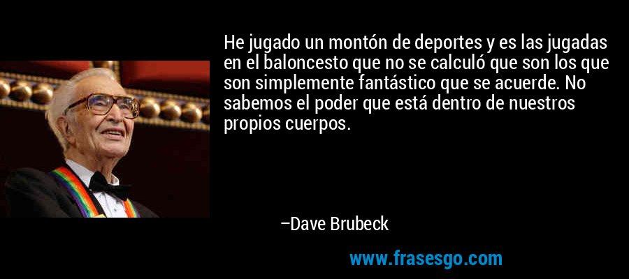 He jugado un montón de deportes y es las jugadas en el baloncesto que no se calculó que son los que son simplemente fantástico que se acuerde. No sabemos el poder que está dentro de nuestros propios cuerpos. – Dave Brubeck
