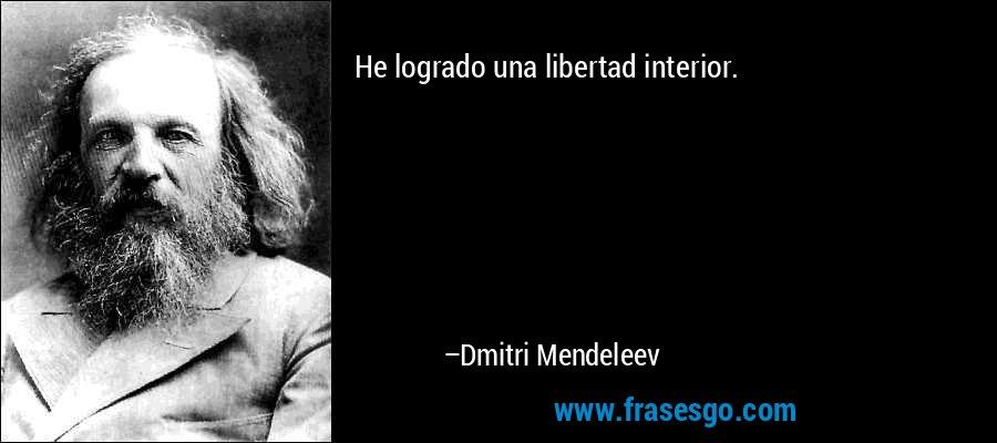 He logrado una libertad interior. – Dmitri Mendeleev