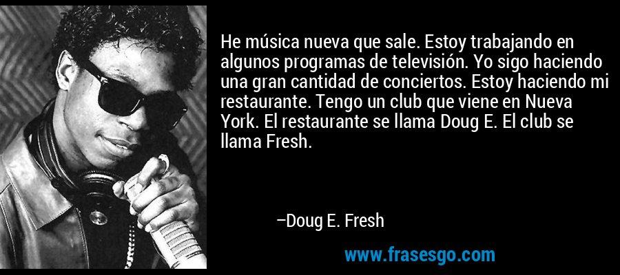 He música nueva que sale. Estoy trabajando en algunos programas de televisión. Yo sigo haciendo una gran cantidad de conciertos. Estoy haciendo mi restaurante. Tengo un club que viene en Nueva York. El restaurante se llama Doug E. El club se llama Fresh. – Doug E. Fresh