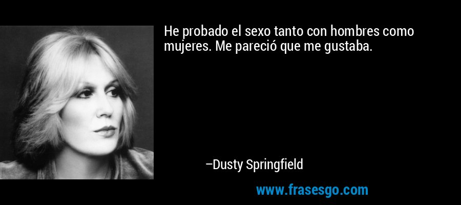 He probado el sexo tanto con hombres como mujeres. Me pareció que me gustaba. – Dusty Springfield