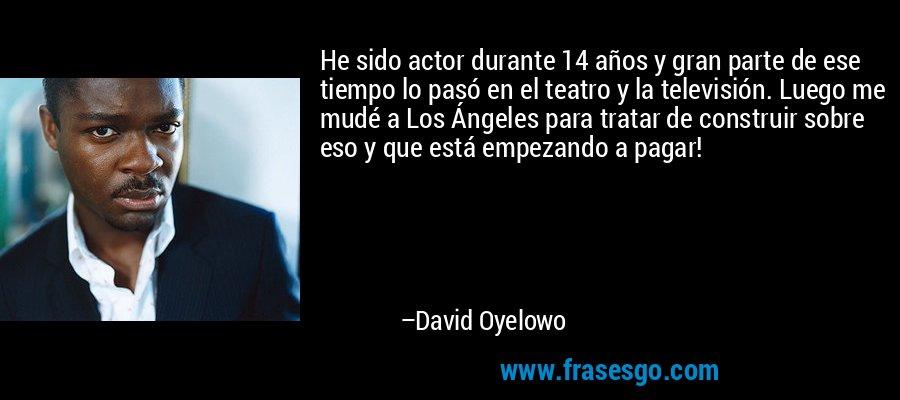 He sido actor durante 14 años y gran parte de ese tiempo lo pasó en el teatro y la televisión. Luego me mudé a Los Ángeles para tratar de construir sobre eso y que está empezando a pagar! – David Oyelowo