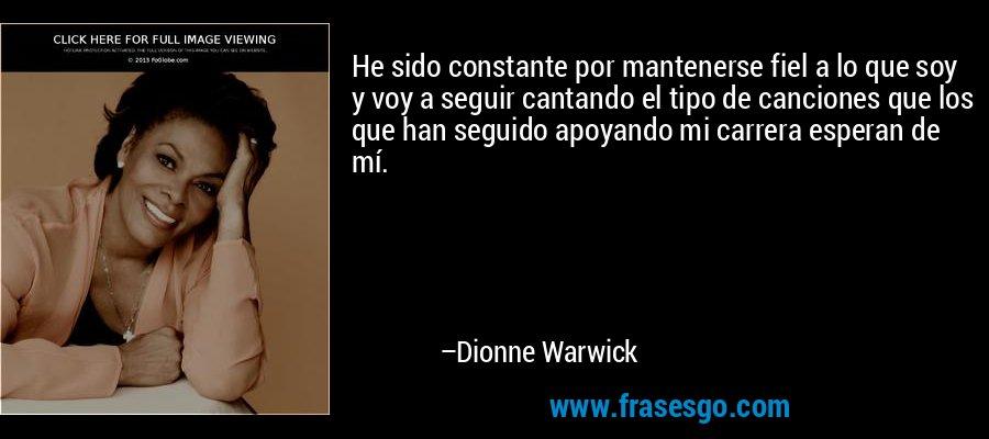 He sido constante por mantenerse fiel a lo que soy y voy a seguir cantando el tipo de canciones que los que han seguido apoyando mi carrera esperan de mí. – Dionne Warwick
