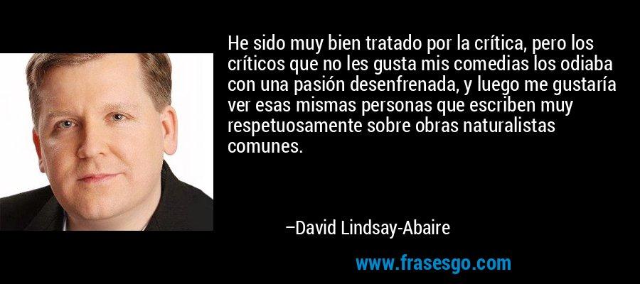 He sido muy bien tratado por la crítica, pero los críticos que no les gusta mis comedias los odiaba con una pasión desenfrenada, y luego me gustaría ver esas mismas personas que escriben muy respetuosamente sobre obras naturalistas comunes. – David Lindsay-Abaire