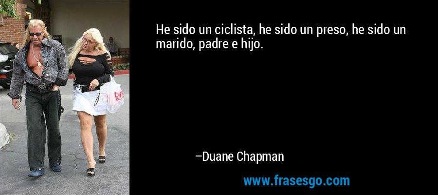 He sido un ciclista, he sido un preso, he sido un marido, padre e hijo. – Duane Chapman