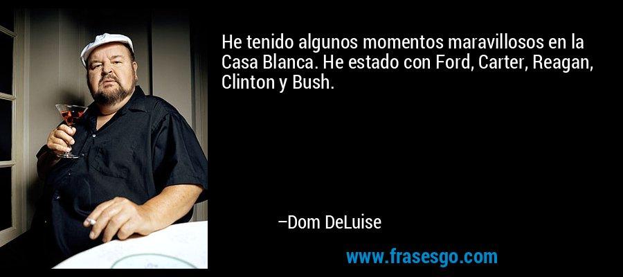 He tenido algunos momentos maravillosos en la Casa Blanca. He estado con Ford, Carter, Reagan, Clinton y Bush. – Dom DeLuise