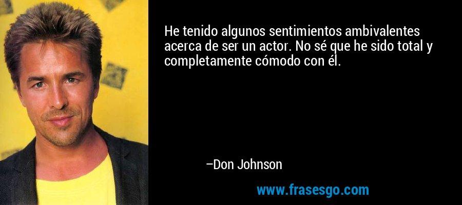 He tenido algunos sentimientos ambivalentes acerca de ser un actor. No sé que he sido total y completamente cómodo con él. – Don Johnson