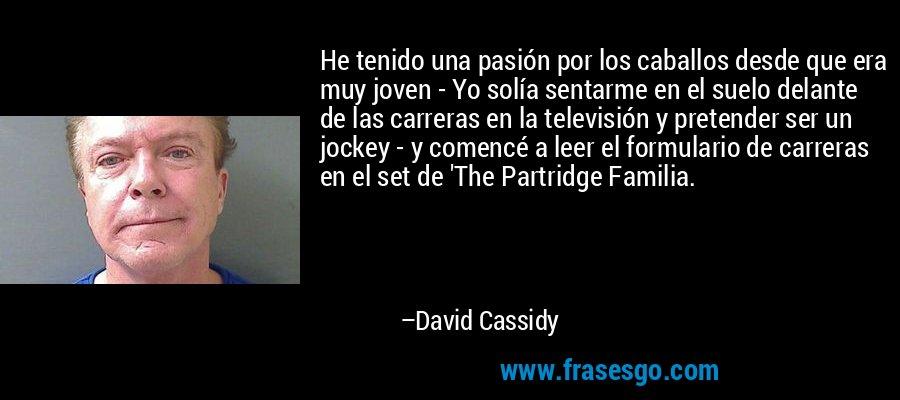 He tenido una pasión por los caballos desde que era muy joven - Yo solía sentarme en el suelo delante de las carreras en la televisión y pretender ser un jockey - y comencé a leer el formulario de carreras en el set de 'The Partridge Familia. – David Cassidy