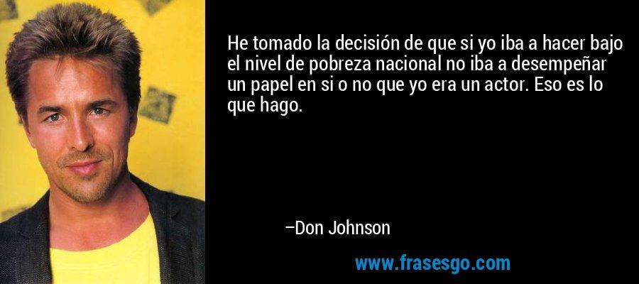 He tomado la decisión de que si yo iba a hacer bajo el nivel de pobreza nacional no iba a desempeñar un papel en si o no que yo era un actor. Eso es lo que hago. – Don Johnson