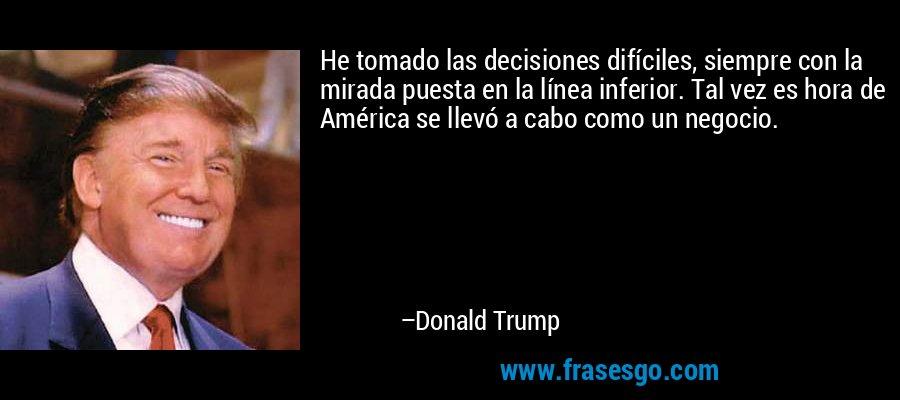 He tomado las decisiones difíciles, siempre con la mirada puesta en la línea inferior. Tal vez es hora de América se llevó a cabo como un negocio. – Donald Trump