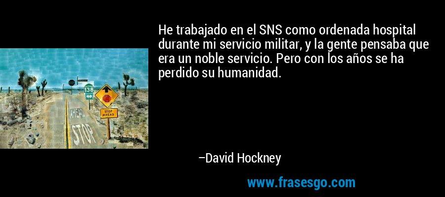 He trabajado en el SNS como ordenada hospital durante mi servicio militar, y la gente pensaba que era un noble servicio. Pero con los años se ha perdido su humanidad. – David Hockney
