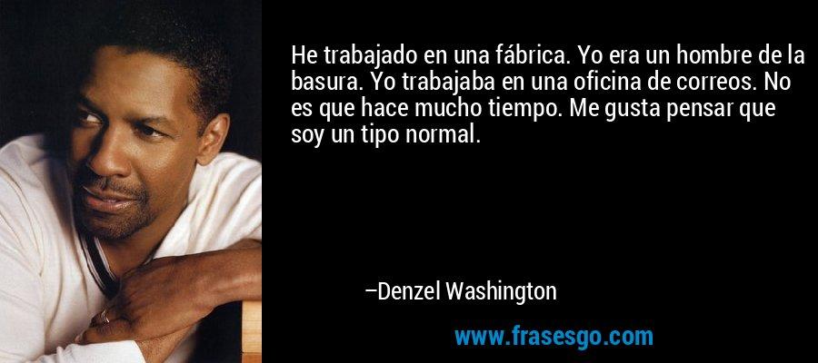 He trabajado en una fábrica. Yo era un hombre de la basura. Yo trabajaba en una oficina de correos. No es que hace mucho tiempo. Me gusta pensar que soy un tipo normal. – Denzel Washington