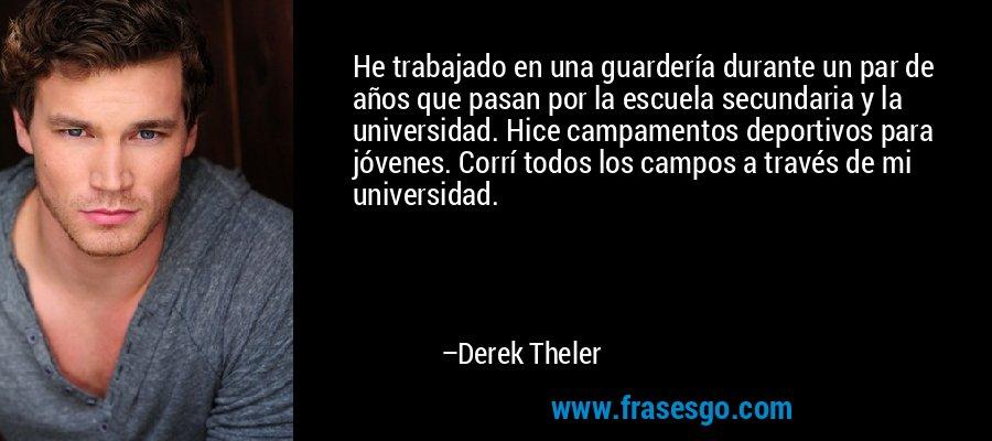 He trabajado en una guardería durante un par de años que pasan por la escuela secundaria y la universidad. Hice campamentos deportivos para jóvenes. Corrí todos los campos a través de mi universidad. – Derek Theler