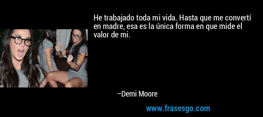 He trabajado toda mi vida. Hasta que me convertí en madre, esa es la única forma en que mide el valor de mi. – Demi Moore