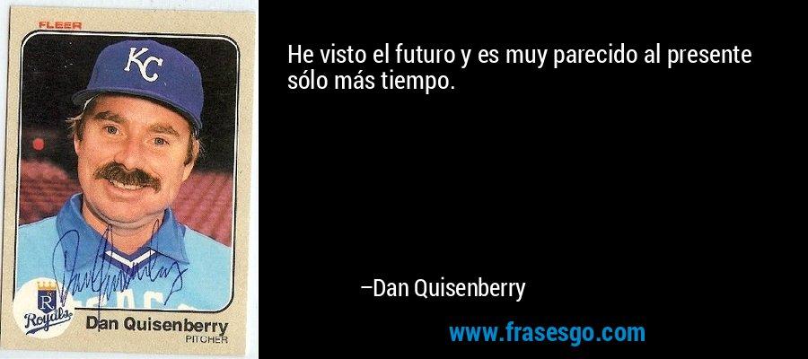 He visto el futuro y es muy parecido al presente sólo más tiempo. – Dan Quisenberry