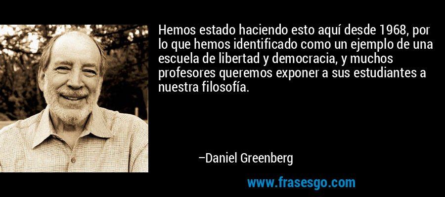 Hemos estado haciendo esto aquí desde 1968, por lo que hemos identificado como un ejemplo de una escuela de libertad y democracia, y muchos profesores queremos exponer a sus estudiantes a nuestra filosofía. – Daniel Greenberg