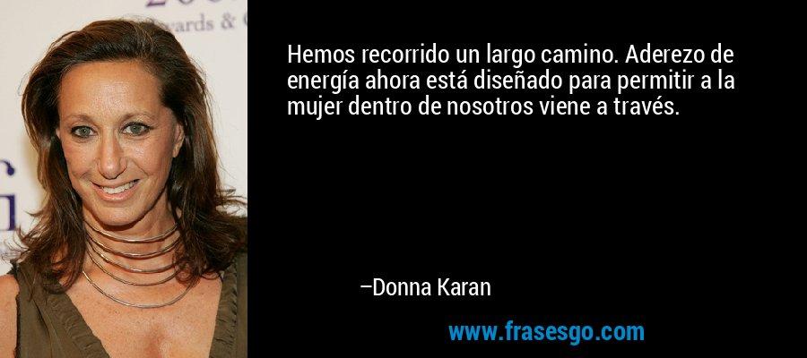 Hemos recorrido un largo camino. Aderezo de energía ahora está diseñado para permitir a la mujer dentro de nosotros viene a través. – Donna Karan