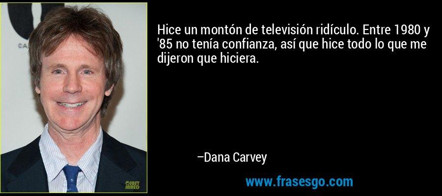 Hice un montón de televisión ridículo. Entre 1980 y '85 no tenía confianza, así que hice todo lo que me dijeron que hiciera. – Dana Carvey