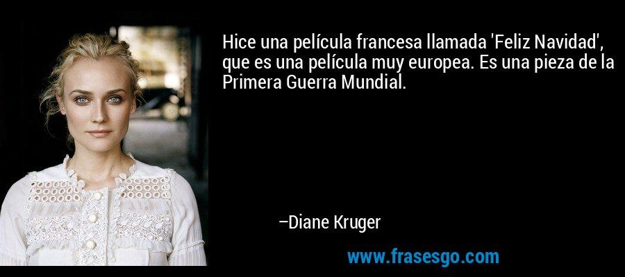 Hice una película francesa llamada 'Feliz Navidad', que es una película muy europea. Es una pieza de la Primera Guerra Mundial. – Diane Kruger