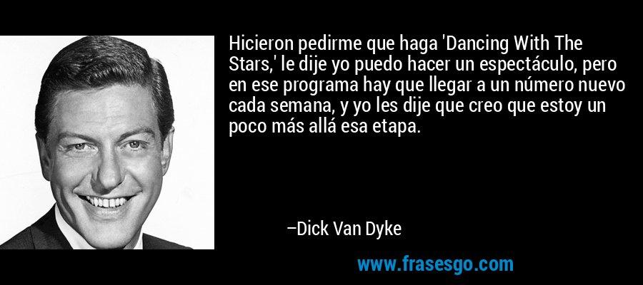 Hicieron pedirme que haga 'Dancing With The Stars,' le dije yo puedo hacer un espectáculo, pero en ese programa hay que llegar a un número nuevo cada semana, y yo les dije que creo que estoy un poco más allá esa etapa. – Dick Van Dyke