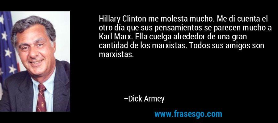 Hillary Clinton me molesta mucho. Me di cuenta el otro día que sus pensamientos se parecen mucho a Karl Marx. Ella cuelga alrededor de una gran cantidad de los marxistas. Todos sus amigos son marxistas. – Dick Armey