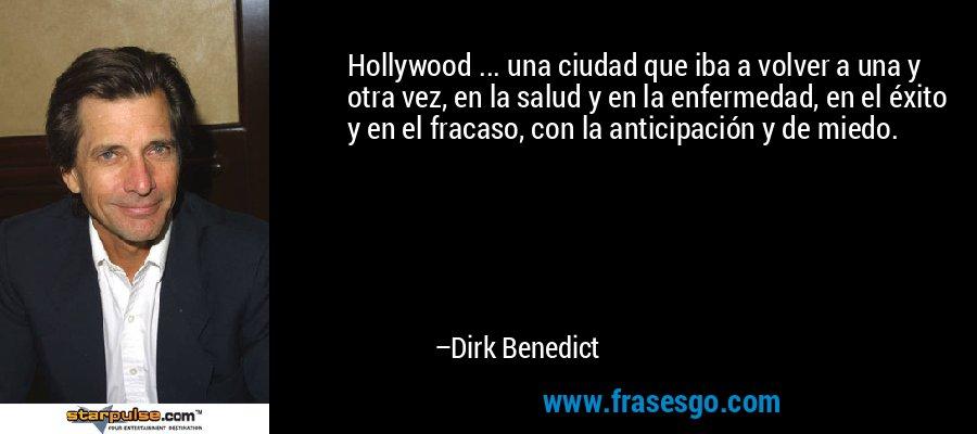 Hollywood ... una ciudad que iba a volver a una y otra vez, en la salud y en la enfermedad, en el éxito y en el fracaso, con la anticipación y de miedo. – Dirk Benedict