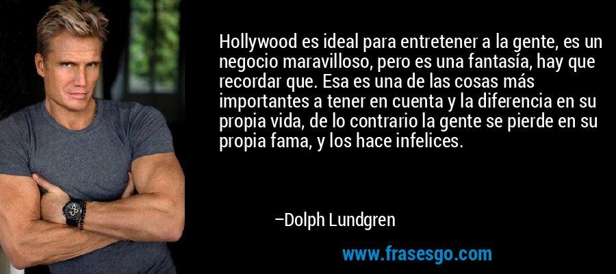 Hollywood es ideal para entretener a la gente, es un negocio maravilloso, pero es una fantasía, hay que recordar que. Esa es una de las cosas más importantes a tener en cuenta y la diferencia en su propia vida, de lo contrario la gente se pierde en su propia fama, y los hace infelices. – Dolph Lundgren