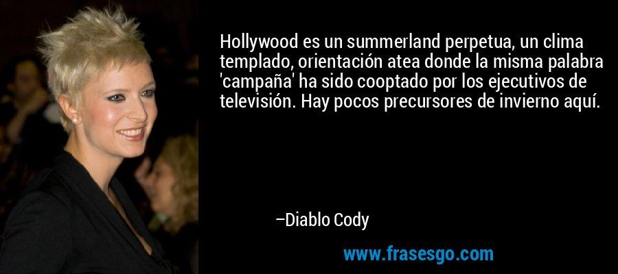 Hollywood es un summerland perpetua, un clima templado, orientación atea donde la misma palabra 'campaña' ha sido cooptado por los ejecutivos de televisión. Hay pocos precursores de invierno aquí. – Diablo Cody