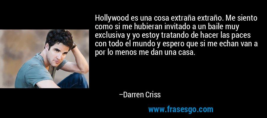 Hollywood es una cosa extraña extraño. Me siento como si me hubieran invitado a un baile muy exclusiva y yo estoy tratando de hacer las paces con todo el mundo y espero que si me echan van a por lo menos me dan una casa. – Darren Criss