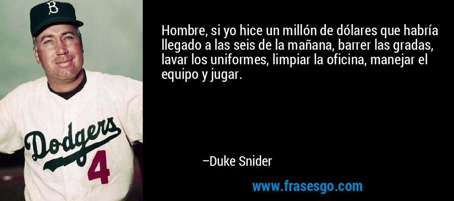 Hombre, si yo hice un millón de dólares que habría llegado a las seis de la mañana, barrer las gradas, lavar los uniformes, limpiar la oficina, manejar el equipo y jugar. – Duke Snider