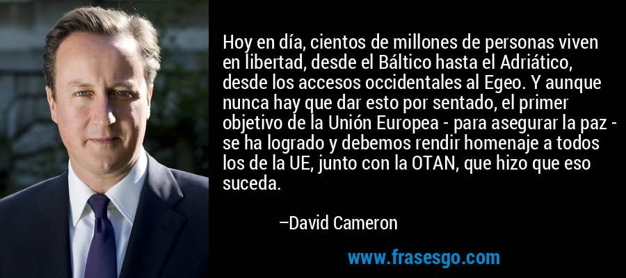 Hoy en día, cientos de millones de personas viven en libertad, desde el Báltico hasta el Adriático, desde los accesos occidentales al Egeo. Y aunque nunca hay que dar esto por sentado, el primer objetivo de la Unión Europea - para asegurar la paz - se ha logrado y debemos rendir homenaje a todos los de la UE, junto con la OTAN, que hizo que eso suceda. – David Cameron