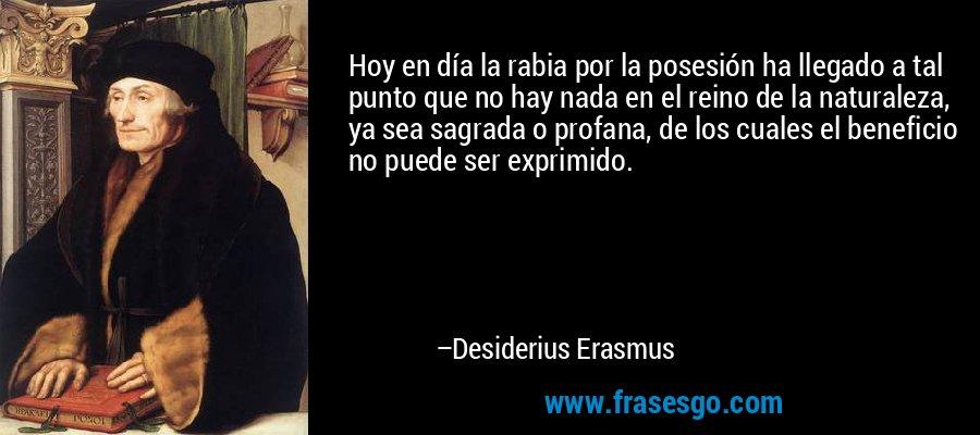 Hoy en día la rabia por la posesión ha llegado a tal punto que no hay nada en el reino de la naturaleza, ya sea sagrada o profana, de los cuales el beneficio no puede ser exprimido. – Desiderius Erasmus