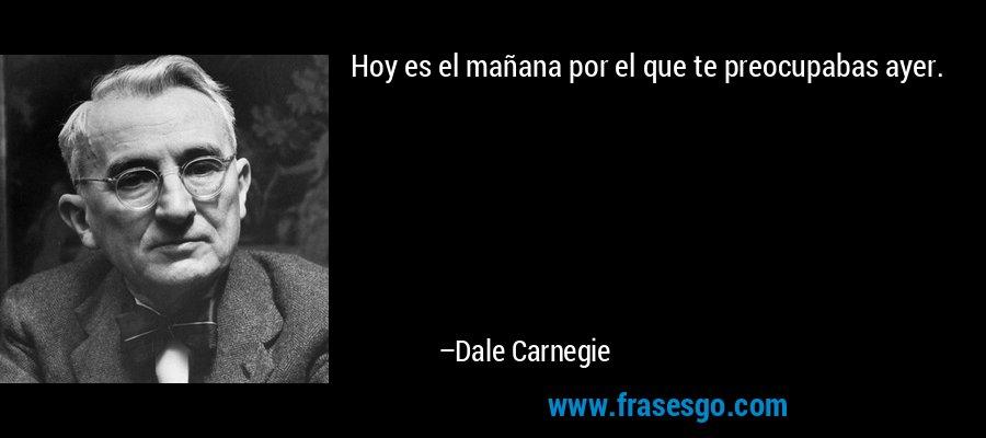 Hoy es el mañana por el que te preocupabas ayer. – Dale Carnegie