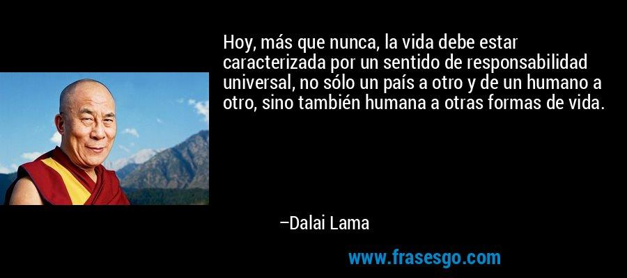 Hoy, más que nunca, la vida debe estar caracterizada por un sentido de responsabilidad universal, no sólo un país a otro y de un humano a otro, sino también humana a otras formas de vida. – Dalai Lama
