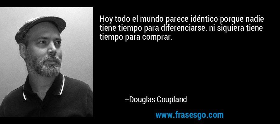Hoy todo el mundo parece idéntico porque nadie tiene tiempo para diferenciarse, ni siquiera tiene tiempo para comprar. – Douglas Coupland